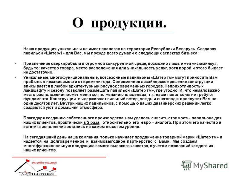 О продукции. Наша продукция уникальна и не имеет аналогов на территории Республики Беларусь. Создавая павильон «Шатер-1» для Вас, мы прежде всего думали о следующих аспектах бизнеса: Привлечение сверхприбыли в огромной конкурентной среде, возможно ли