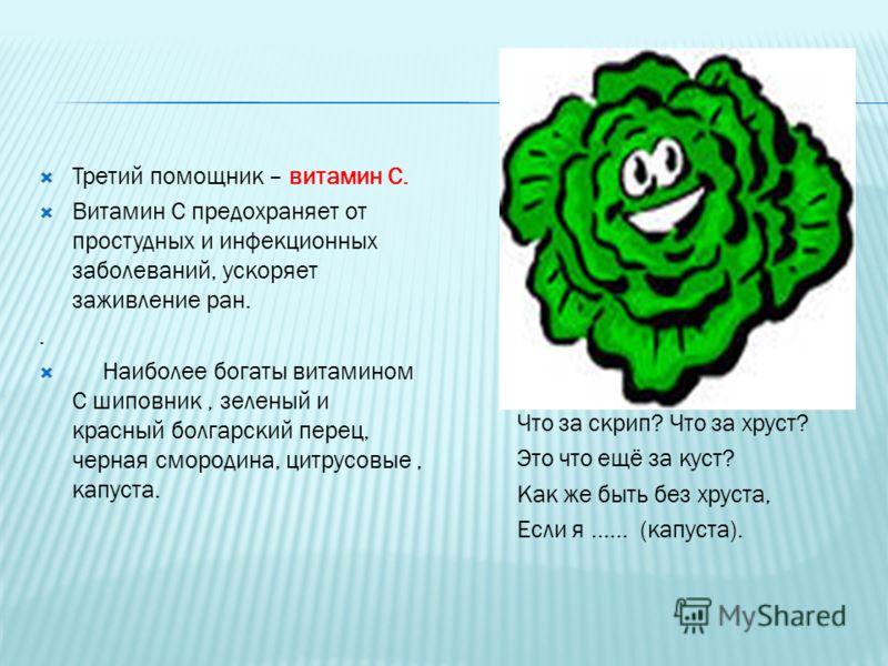 Третий помощник – витамин С. Витамин С предохраняет от простудных и инфекционных заболеваний, ускоряет заживление ран.. Наиболее богаты витамином С шиповник, зеленый и красный болгарский перец, черная смородина, цитрусовые, капуста. Что за скрип? Что