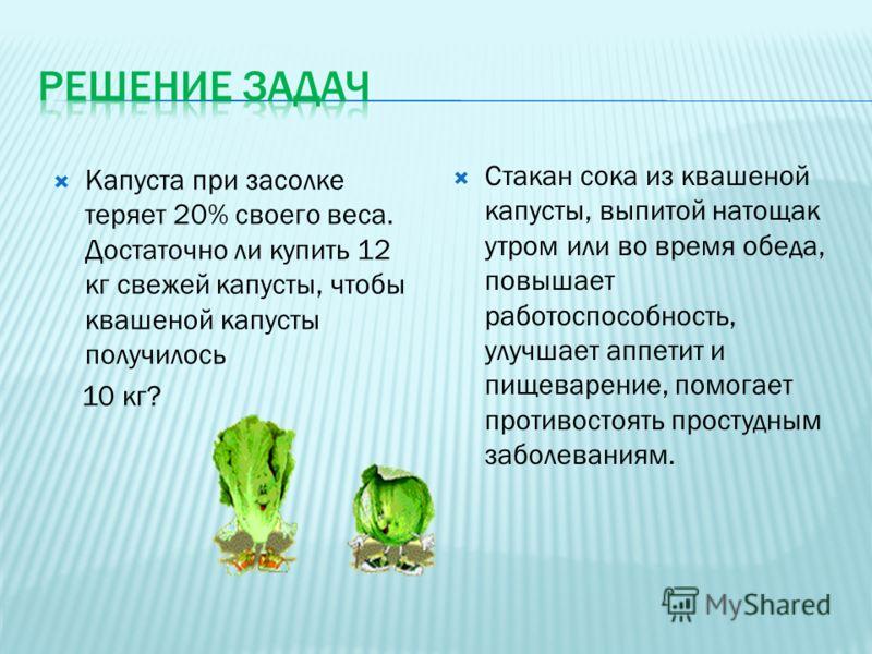 Капуста при засолке теряет 20% своего веса. Достаточно ли купить 12 кг свежей капусты, чтобы квашеной капусты получилось 10 кг? Стакан сока из квашеной капусты, выпитой натощак утром или во время обеда, повышает работоспособность, улучшает аппетит и