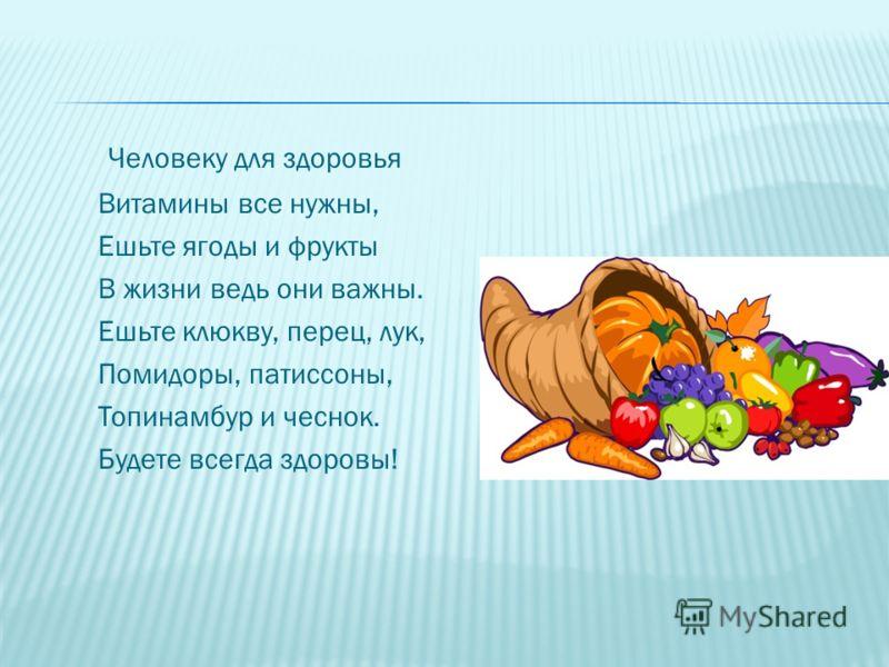 Человеку для здоровья Витамины все нужны, Ешьте ягоды и фрукты В жизни ведь они важны. Ешьте клюкву, перец, лук, Помидоры, патиссоны, Топинамбур и чеснок. Будете всегда здоровы!