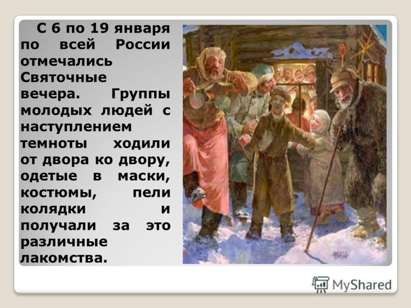 С 6 по 19 января по всей России отмечались Святочные вечера. Группы молодых людей с наступлением темноты ходили от двора ко двору, одетые в маски, костюмы, пели колядки и получали за это различные лакомства.