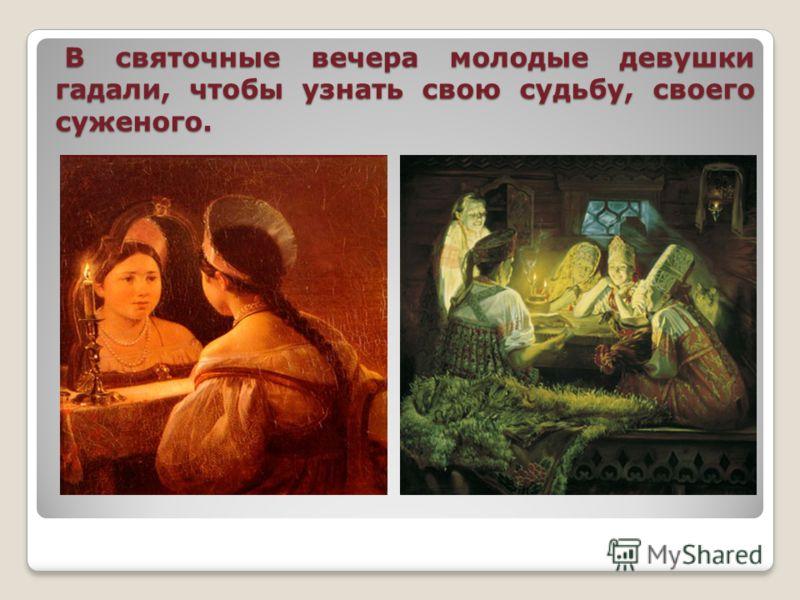 В святочные вечера молодые девушки гадали, чтобы узнать свою судьбу, своего суженого. В святочные вечера молодые девушки гадали, чтобы узнать свою судьбу, своего суженого.