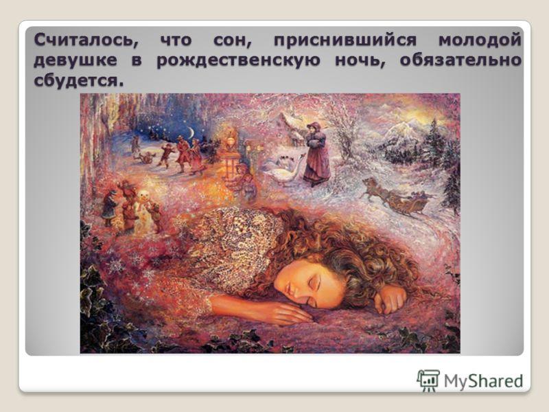 Считалось, что сон, приснившийся молодой девушке в рождественскую ночь, обязательно сбудется.