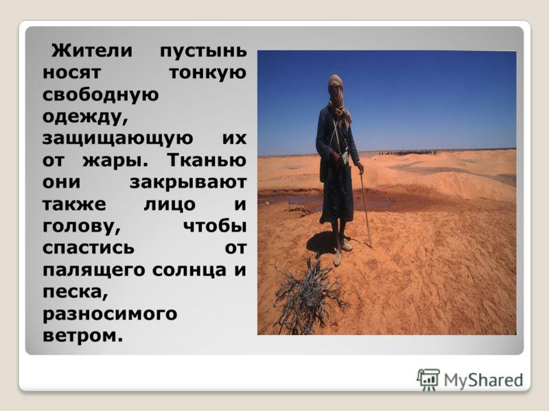 Жители пустынь носят тонкую свободную одежду, защищающую их от жары. Тканью они закрывают также лицо и голову, чтобы спастись от палящего солнца и песка, разносимого ветром.