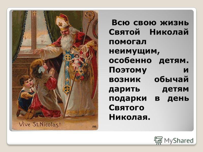 Всю свою жизнь Святой Николай помогал неимущим, особенно детям. Поэтому и возник обычай дарить детям подарки в день Святого Николая.