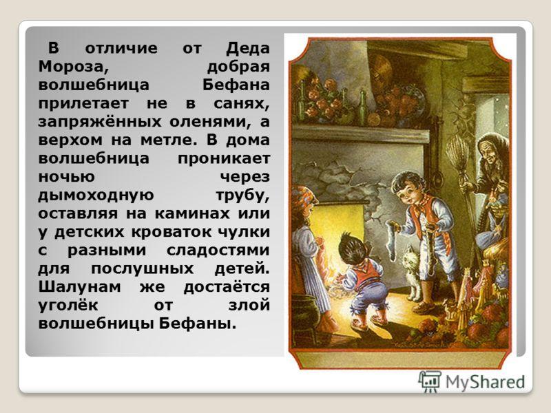 В отличие от Деда Мороза, добрая волшебница Бефана прилетает не в санях, запряжённых оленями, а верхом на метле. В дома волшебница проникает ночью через дымоходную трубу, оставляя на каминах или у детских кроваток чулки с разными сладостями для послу