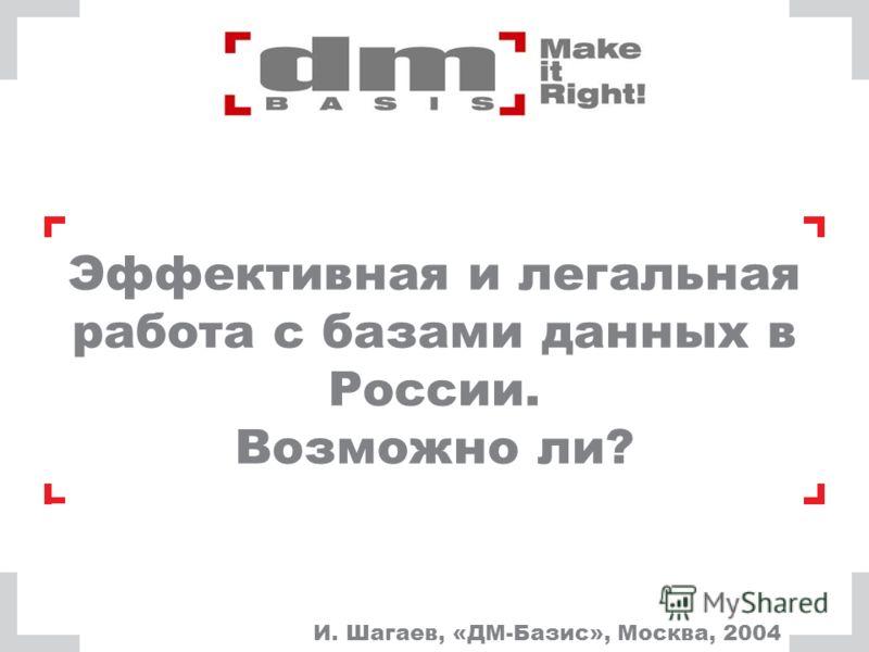 Эффективная и легальная работа с базами данных в России. Возможно ли? И. Шагаев, «ДМ-Базис», Москва, 2004