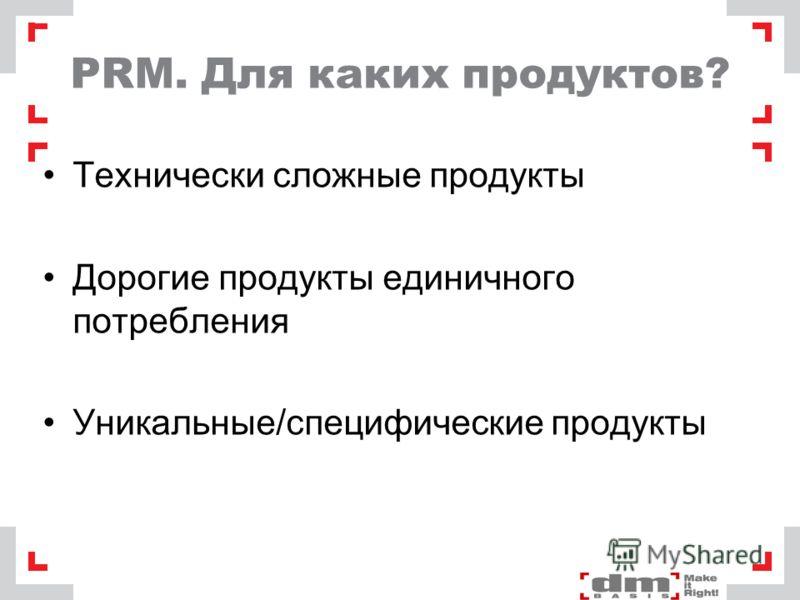 PRM. Для каких продуктов? Технически сложные продукты Дорогие продукты единичного потребления Уникальные/специфические продукты