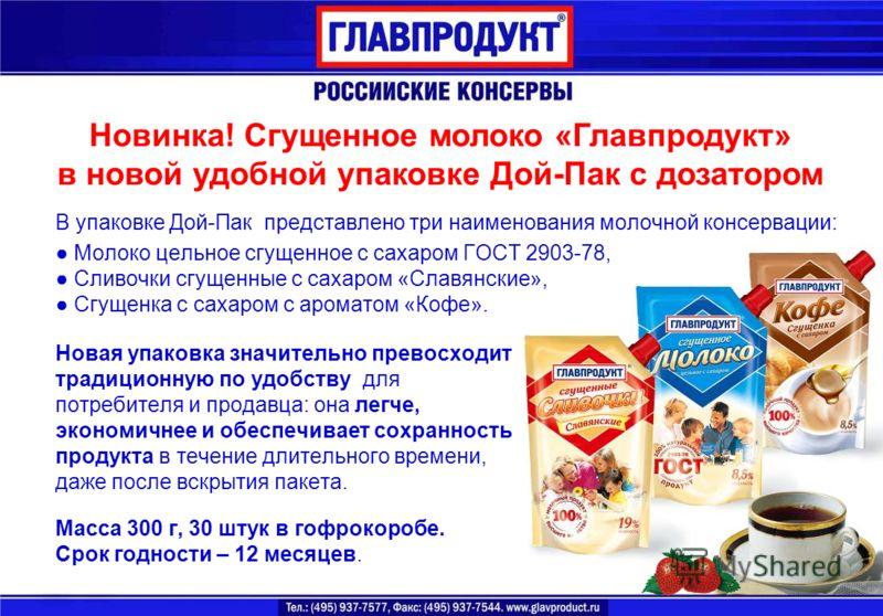 Новинка! Сгущенное молоко «Главпродукт» в новой удобной упаковке Дой-Пак с дозатором В упаковке Дой-Пак представлено три наименования молочной консервации: Молоко цельное сгущенное с сахаром ГОСТ 2903-78, Сливочки сгущенные с сахаром «Славянские», Сг