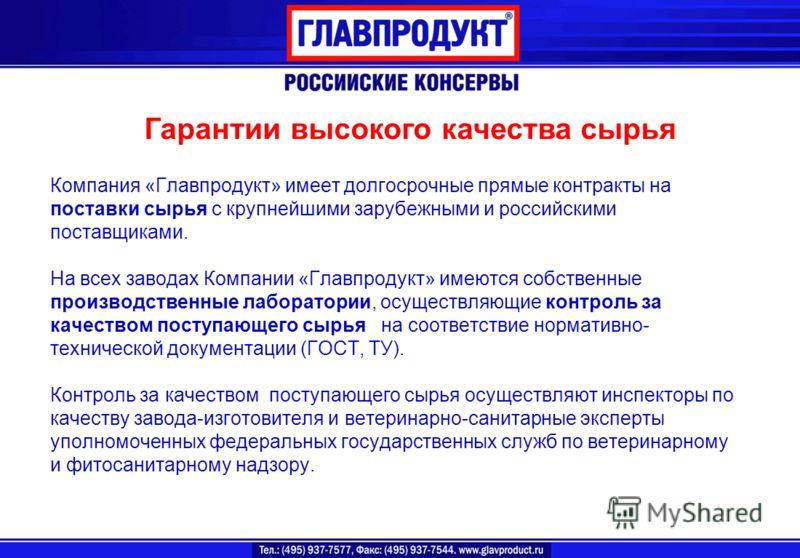 Компания «Главпродукт» имеет долгосрочные прямые контракты на поставки сырья с крупнейшими зарубежными и российскими поставщиками. На всех заводах Компании «Главпродукт» имеются собственные производственные лаборатории, осуществляющие контроль за кач