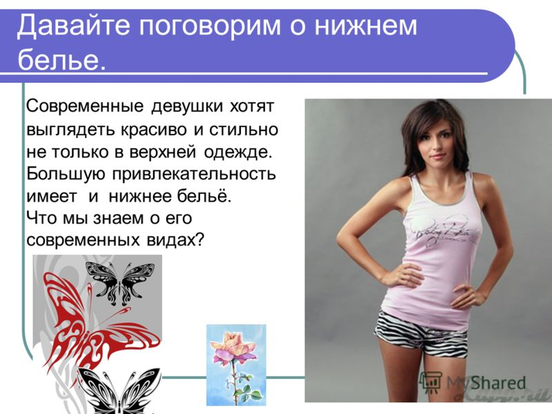 Давайте поговорим о нижнем белье. Современные девушки хотят выглядеть красиво и стильно не только в верхней одежде. Большую привлекательность имеет и нижнее бельё. Что мы знаем о его современных видах?