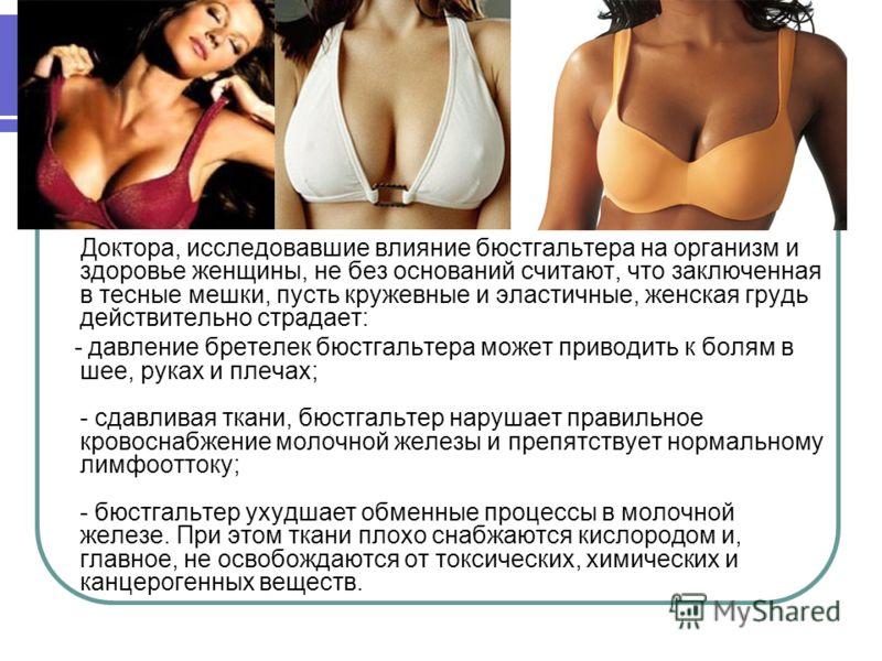 Доктора, исследовавшие влияние бюстгальтера на организм и здоровье женщины, не без оснований считают, что заключенная в тесные мешки, пусть кружевные и эластичные, женская грудь действительно страдает: - давление бретелек бюстгальтера может приводить