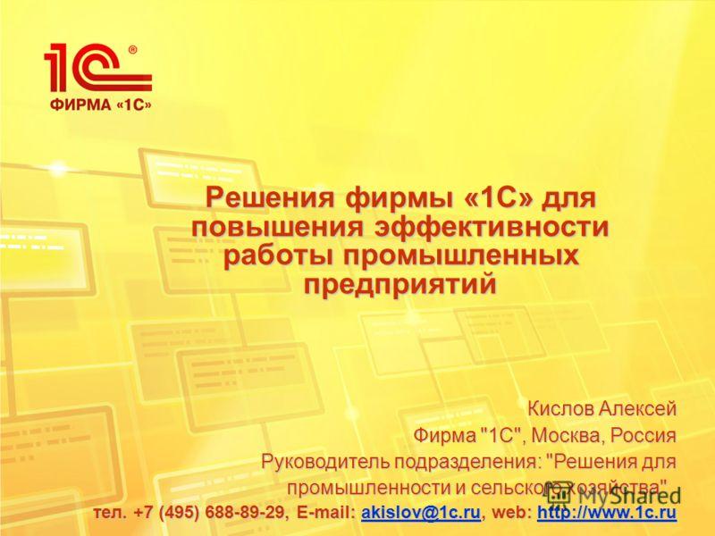 Решения фирмы «1С» для повышения эффективности работы промышленных предприятий Кислов Алексей Фирма