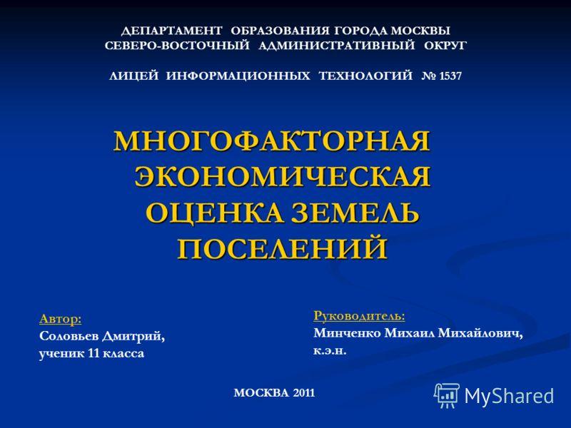 ДЕПАРТАМЕНТ ОБРАЗОВАНИЯ ГОРОДА МОСКВЫ СЕВЕРО-ВОСТОЧНЫЙ АДМИНИСТРАТИВНЫЙ ОКРУГ ЛИЦЕЙ ИНФОРМАЦИОННЫХ ТЕХНОЛОГИЙ 1537 МНОГОФАКТОРНАЯ ЭКОНОМИЧЕСКАЯ ОЦЕНКА ЗЕМЕЛЬ ПОСЕЛЕНИЙ Руководитель: Минченко Михаил Михайлович, к.э.н. Автор: Соловьев Дмитрий, ученик 1