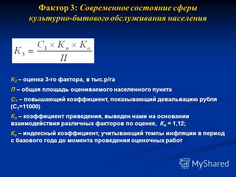Фактор 3: Современное состояние сферы культурно-бытового обслуживания населения К 3 – оценка 3-го фактора, в тыс.р/га П – общая площадь оцениваемого населенного пункта С 1 – повышающий коэффициент, показывающий девальвацию рубля (С 1 =11000) К п – ко