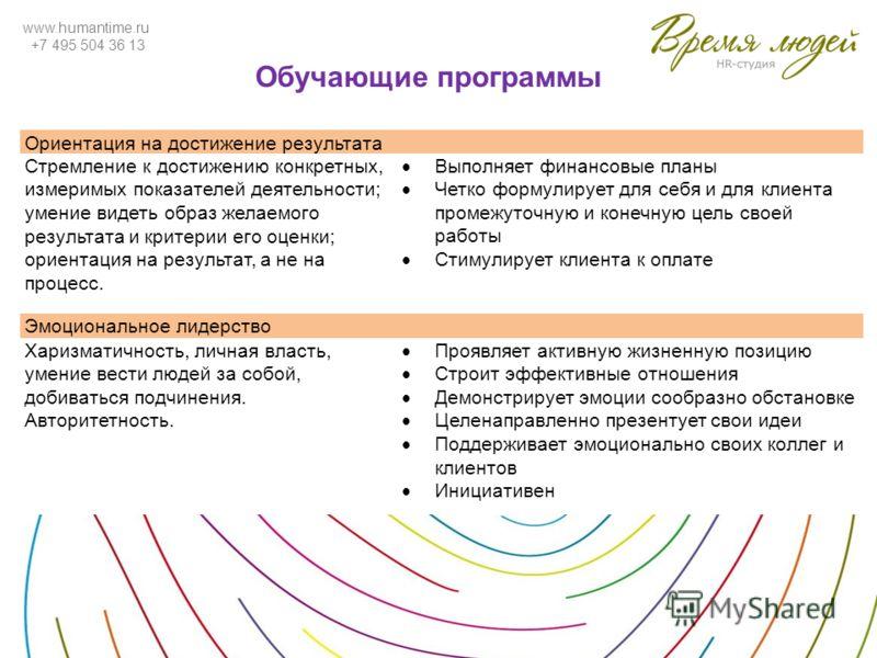 www.humantime.ru +7 495 504 36 13 Обучающие программы Ориентация на достижение результата Стремление к достижению конкретных, измеримых показателей деятельности; умение видеть образ желаемого результата и критерии его оценки; ориентация на результат,