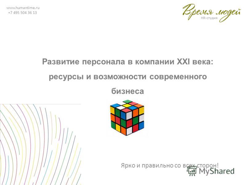 www.humantime.ru +7 495 504 36 13 Развитие персонала в компании XXI века: ресурсы и возможности современного бизнеса Ярко и правильно со всех сторон!