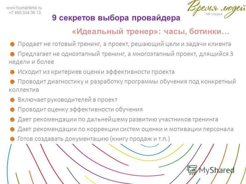 www.humantime.ru +7 495 504 36 13 9 секретов выбора провайдера Продает не готовый тренинг, а проект, решающий цели и задачи клиента Предлагает не одноэтапный тренинг, а многоэтапный проект, длящийся 3 недели и более Исходит из критериев оценки эффект