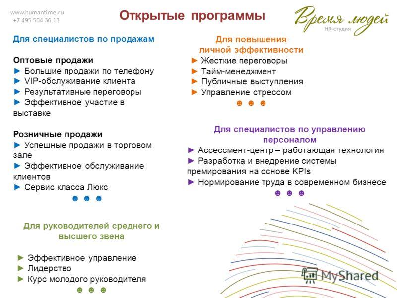 www.humantime.ru +7 495 504 36 13 Открытые программы Для специалистов по продажам Оптовые продажи Большие продажи по телефону VIP-обслуживание клиента Результативные переговоры Эффективное участие в выставке Розничные продажи Успешные продажи в торго