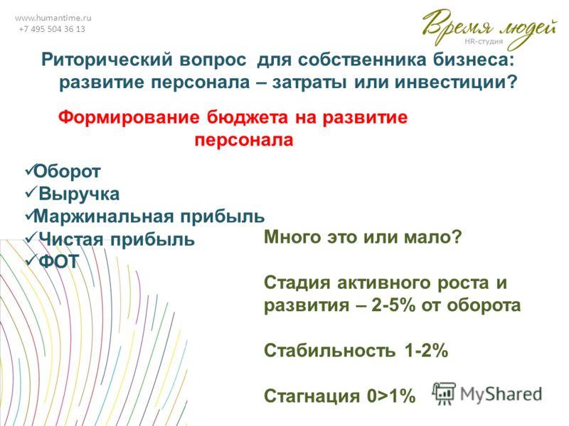 www.humantime.ru +7 495 504 36 13 Формирование бюджета на развитие персонала Оборот Выручка Маржинальная прибыль Чистая прибыль ФОТ Много это или мало? Стадия активного роста и развития – 2-5% от оборота Стабильность 1-2% Стагнация 0>1% Риторический