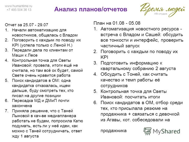 www.humantime.ru +7 495 504 36 13 Анализ планов/отчетов Отчет за 25.07 - 29.07 1.Начали автоматизацию для новостников, общалась с Владом 2.Поговорить с каждым по поводу их KPI (успела только с Леной Н.) 3.Передали дела по клиентам от Маши к Лесе 4.Ко