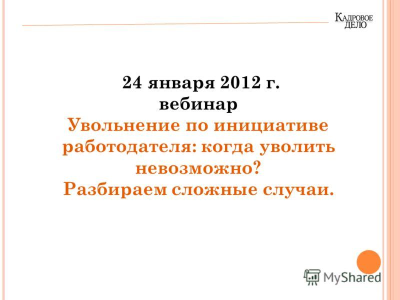 24 января 2012 г. вебинар Увольнение по инициативе работодателя: когда уволить невозможно? Разбираем сложные случаи.
