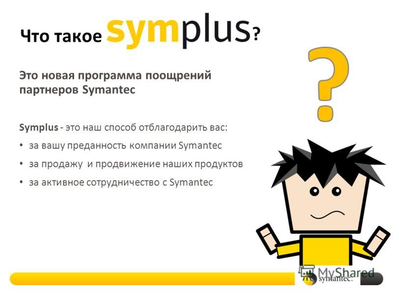 Что такое Это новая программа поощрений партнеров Symantec Symplus - это наш способ отблагодарить вас: за вашу преданность компании Symantec за продажу и продвижение наших продуктов за активное сотрудничество с Symantec ?