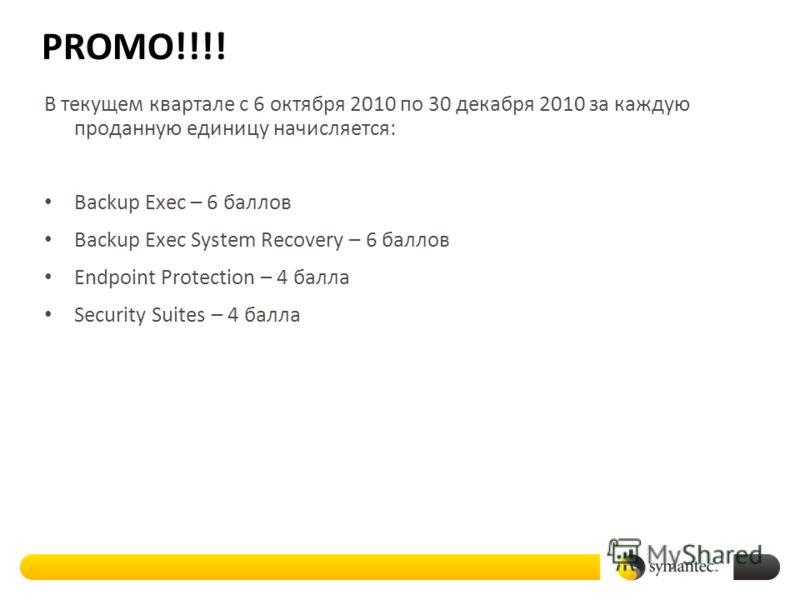 PROMO!!!! В текущем квартале с 6 октября 2010 по 30 декабря 2010 за каждую проданную единицу начисляется: Backup Exec – 6 баллов Backup Exec System Recovery – 6 баллов Endpoint Protection – 4 балла Security Suites – 4 балла
