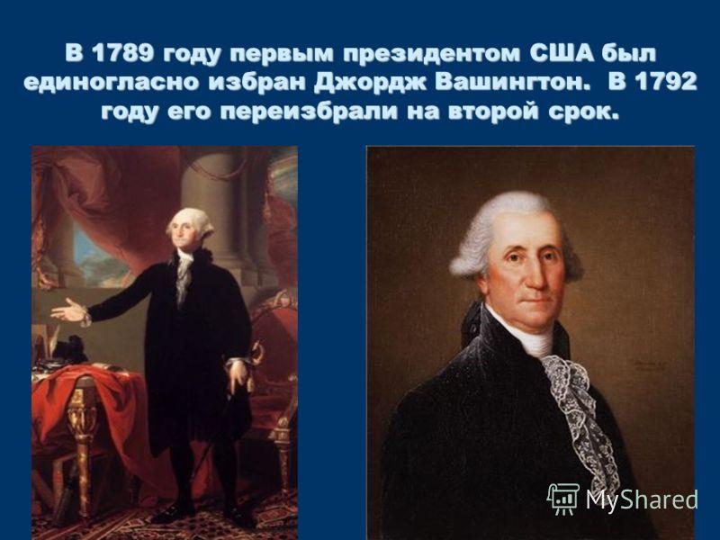 В 1789 году первым президентом США был единогласно избран Джордж Вашингтон. В 1792 году его переизбрали на второй срок.