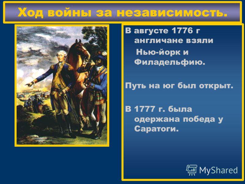 Ход войны за независимость. В августе 1776 г англичане взяли Нью-йорк и Филадельфию. Путь на юг был открыт. В 1777 г. была одержана победа у Саратоги.