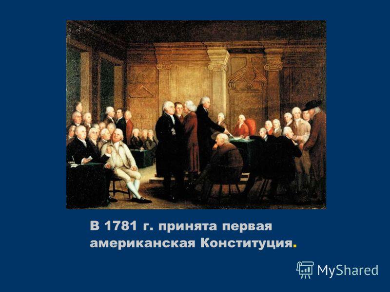 В 1781 г. принята первая американская Конституция.