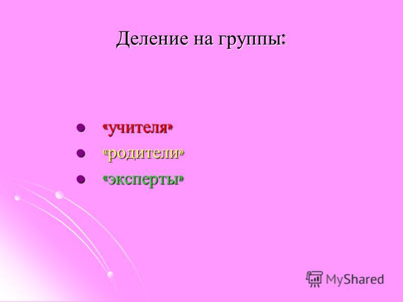 Деление на группы : « учителя » « учителя » « родители » « родители » « эксперты » « эксперты »