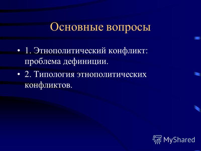 Основные вопросы 1. Этнополитический конфликт: проблема дефиниции. 2. Типология этнополитических конфликтов.