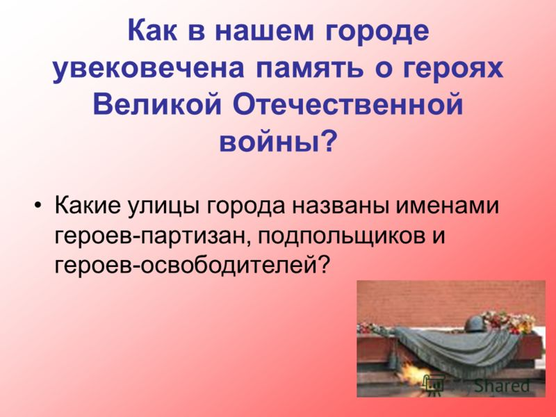 Как в нашем городе увековечена память о героях Великой Отечественной войны? Какие улицы города названы именами героев-партизан, подпольщиков и героев-освободителей?