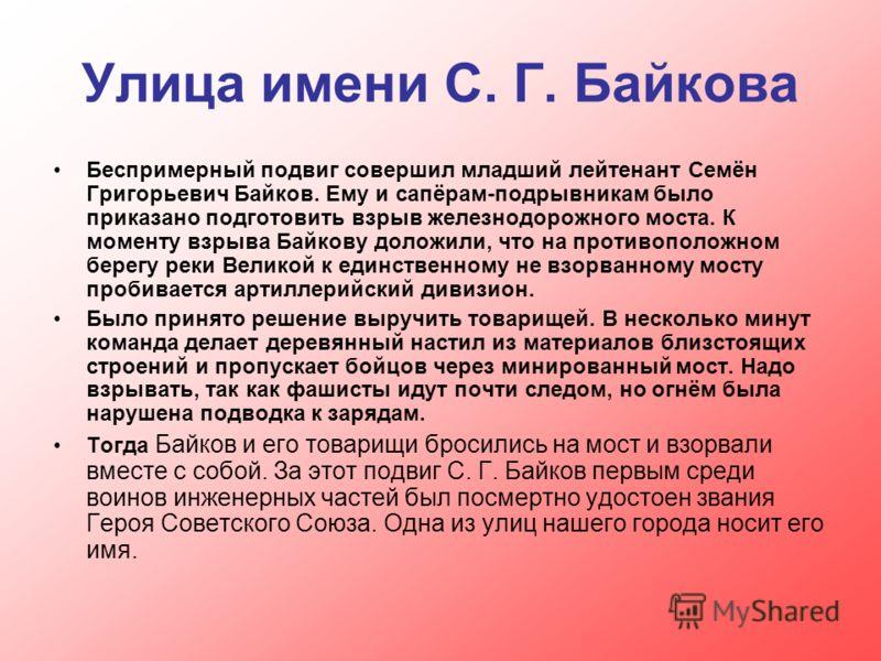 Улица имени С. Г. Байкова Беспримерный подвиг совершил младший лейтенант Семён Григорьевич Байков. Ему и сапёрам-подрывникам было приказано подготовить взрыв железнодорожного моста. К моменту взрыва Байкову доложили, что на противоположном берегу рек