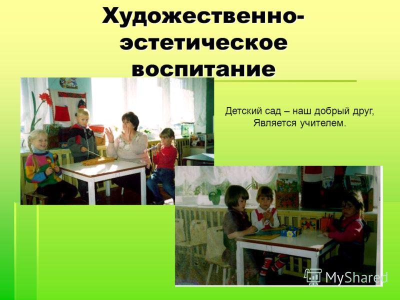 Художественно- эстетическое воспитание Детский сад – наш добрый друг, Является учителем.