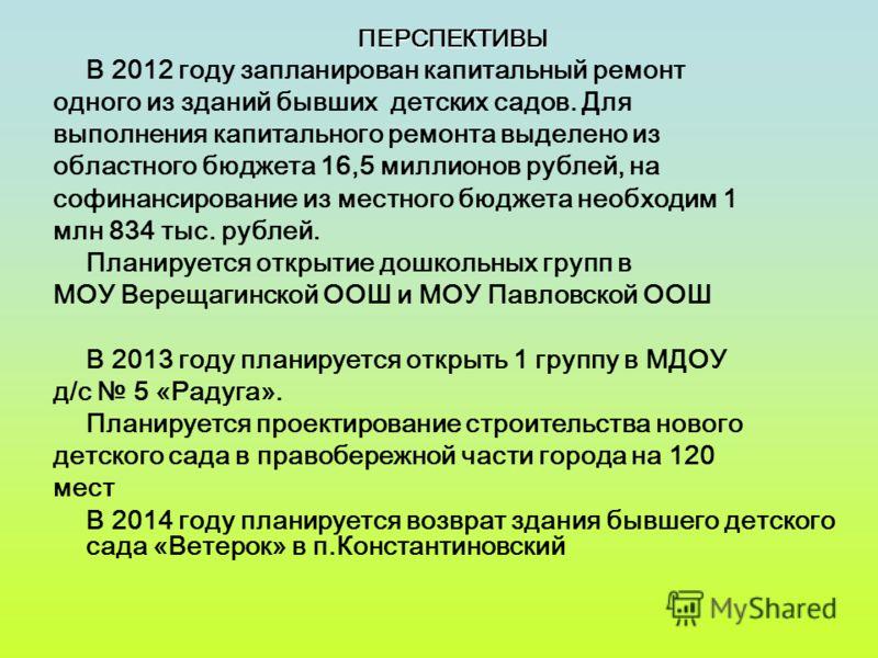 ПЕРСПЕКТИВЫ В 2012 году запланирован капитальный ремонт одного из зданий бывших детских садов. Для выполнения капитального ремонта выделено из областного бюджета 16,5 миллионов рублей, на софинансирование из местного бюджета необходим 1 млн 834 тыс.