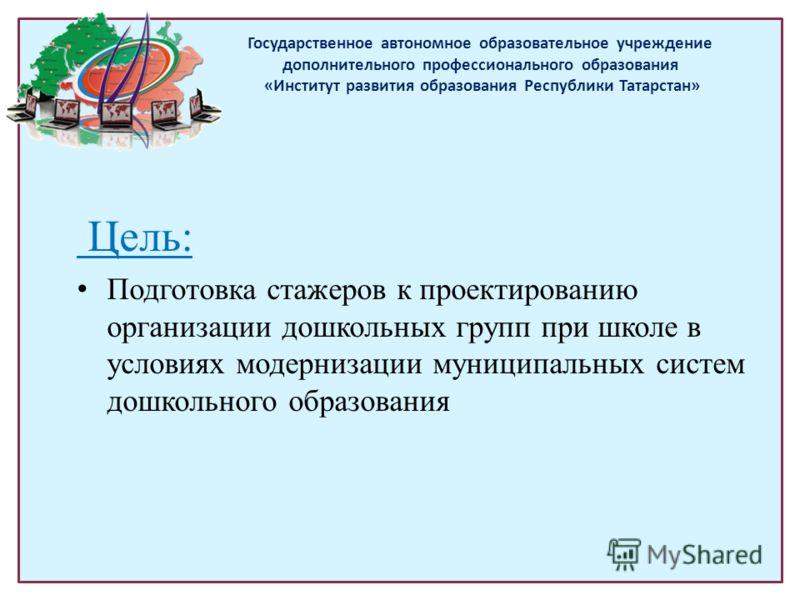 Цель: Подготовка стажеров к проектированию организации дошкольных групп при школе в условиях модернизации муниципальных систем дошкольного образования