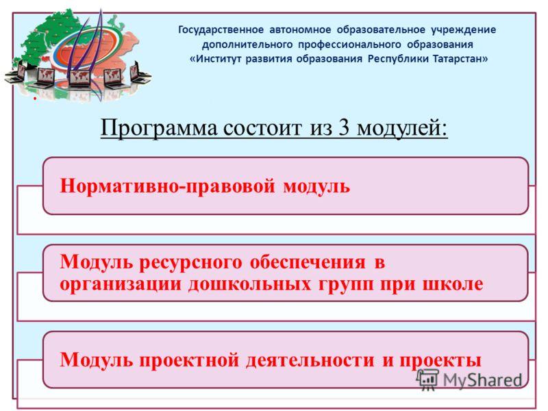 Государственное автономное образовательное учреждение дополнительного профессионального образования «Институт развития образования Республики Татарстан» содержание теоретической части( из УТП) Программа состоит из 3 модулей: Нормативно-правовой модул