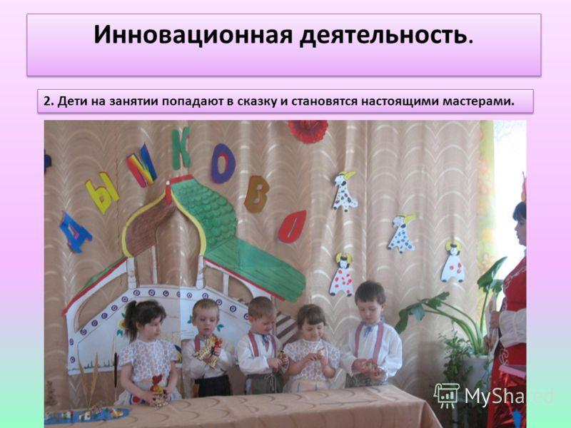 Инновационная деятельность. 2. Дети на занятии попадают в сказку и становятся настоящими мастерами.
