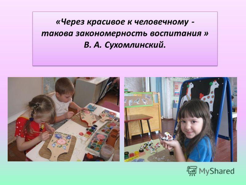 «Через красивое к человечному - такова закономерность воспитания » В. А. Сухомлинский.