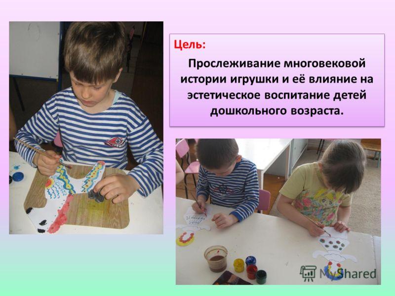 Цель: Прослеживание многовековой истории игрушки и её влияние на эстетическое воспитание детей дошкольного возраста. Цель: Прослеживание многовековой истории игрушки и её влияние на эстетическое воспитание детей дошкольного возраста.