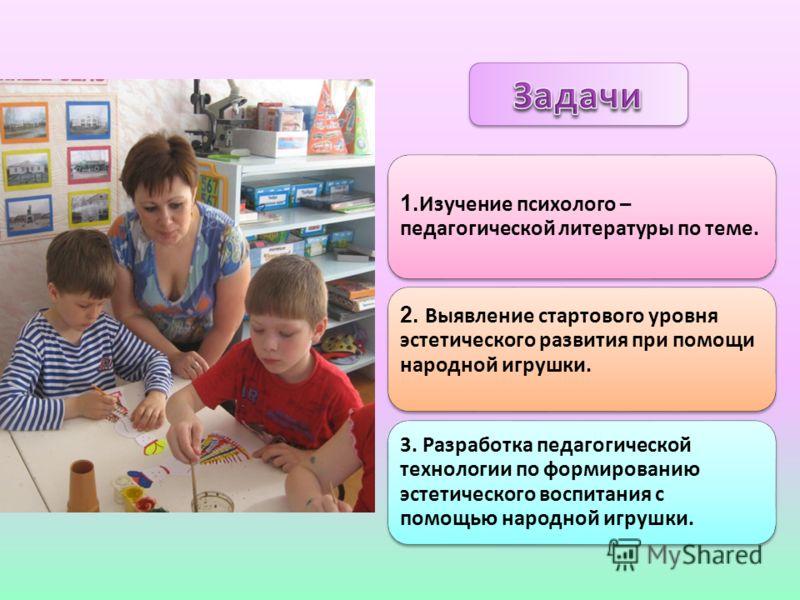 1. Изучение психолого – педагогической литературы по теме. 3. Разработка педагогической технологии по формированию эстетического воспитания с помощью народной игрушки. 2. Выявление стартового уровня эстетического развития при помощи народной игрушки.
