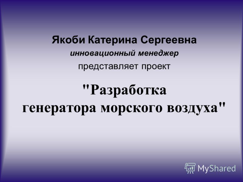 Разработка генератора морского воздуха Якоби Катерина Сергеевна инновационный менеджер представляет проект