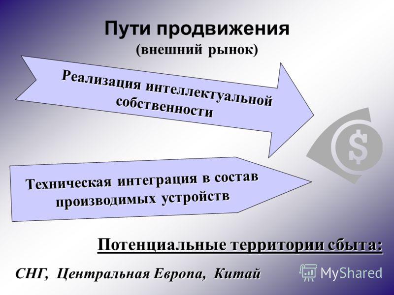 Пути продвижения (внешний рынок) Реализация интеллектуальной собственности Техническая интеграция в состав производимых устройств Потенциальные территории сбыта: СНГ, Центральная Европа, Китай