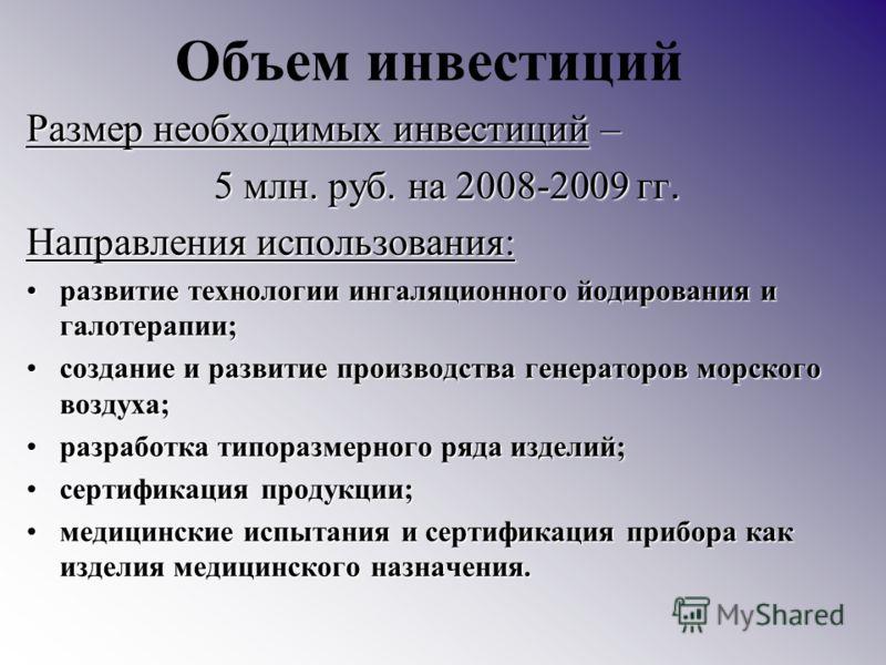 Объем инвестиций Размер необходимых инвестиций – 5 млн. руб. на 2008-2009 гг. 5 млн. руб. на 2008-2009 гг. Направления использования: развитие технологии ингаляционного йодирования и галотерапии;развитие технологии ингаляционного йодирования и галоте