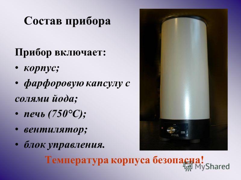 Состав прибора Прибор включает: корпус; фарфоровую капсулу с солями йода; печь (750°С); вентилятор; блок управления. Температура корпуса безопасна!
