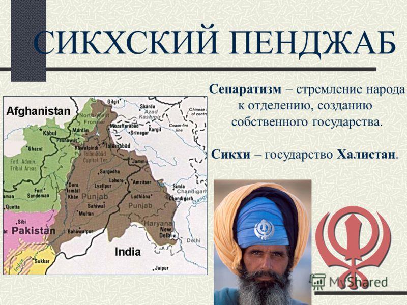 СИКХСКИЙ ПЕНДЖАБ Сепаратизм – стремление народа к отделению, созданию собственного государства. Сикхи – государство Халистан.