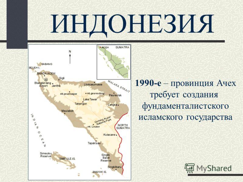 ИНДОНЕЗИЯ 1990-е – провинция Ачех требует создания фундаменталистского исламского государства