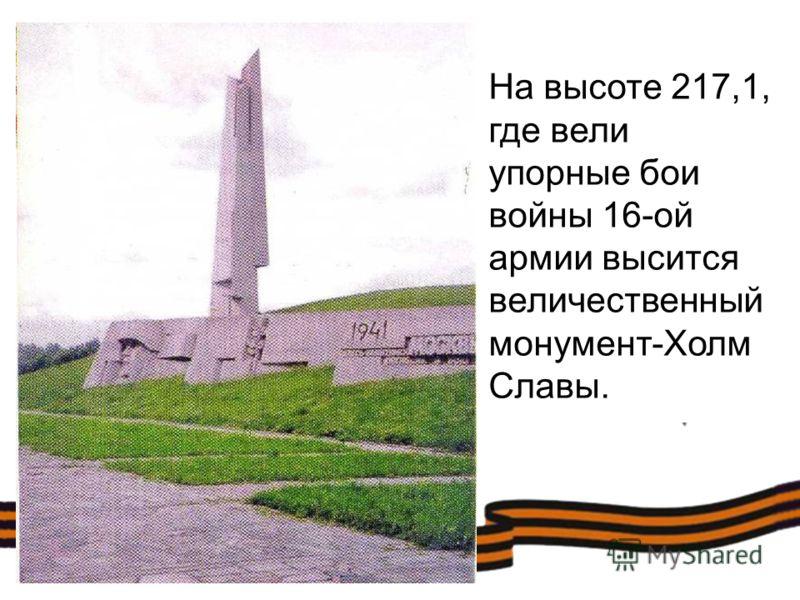 На высоте 217,1, где вели упорные бои войны 16-ой армии высится величественный монумент-Холм Славы.